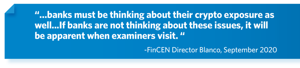"""""""…banks must be thinking about their crypto exposure as well...If banks are not thinking about these issues, it will be apparent when examiners visit. """" -FinCEN Director Blanco, September 2020"""